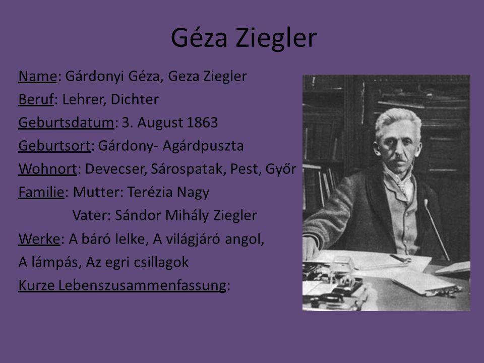 Géza Ziegler Name: Gárdonyi Géza, Geza Ziegler Beruf: Lehrer, Dichter Geburtsdatum: 3. August 1863 Geburtsort: Gárdony- Agárdpuszta Wohnort: Devecser,