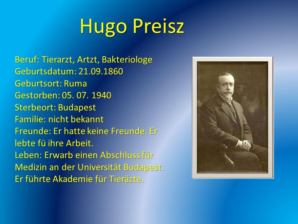 Hugo Preisz Beruf: Tierarzt, Artzt, Bakteriologe Geburtsdatum: 21.09.1860 Geburtsort: Ruma Gestorben: 05. 07. 1940 Sterbeort: Budapest Familie: nicht