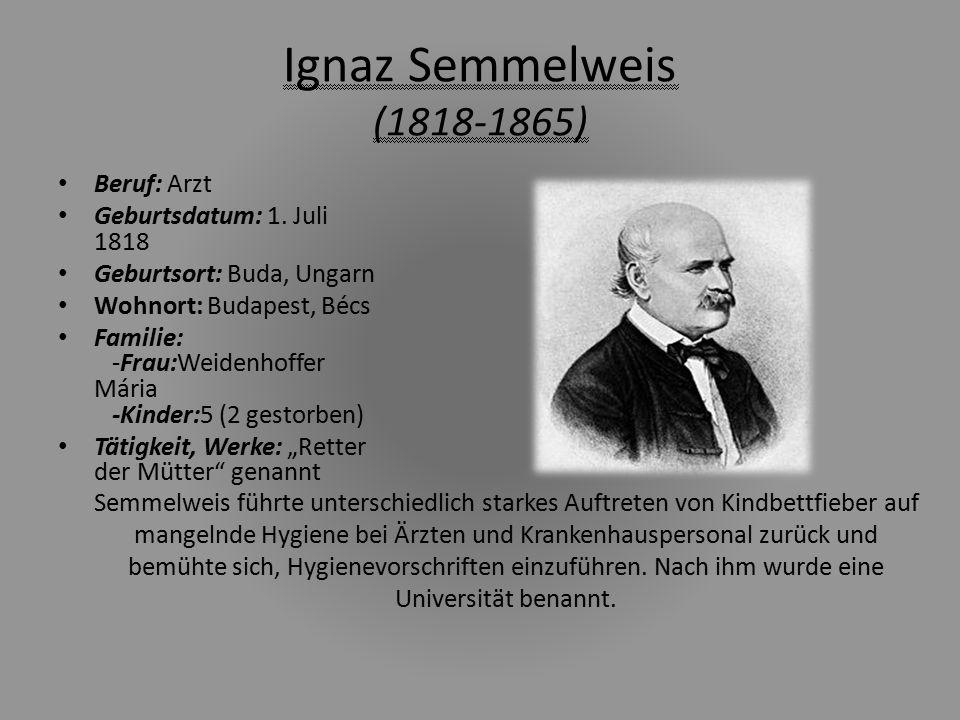 Ignaz Semmelweis (1818-1865) Beruf: Arzt Geburtsdatum: 1. Juli 1818 Geburtsort: Buda, Ungarn Wohnort: Budapest, Bécs Familie: -Frau:Weidenhoffer Mária