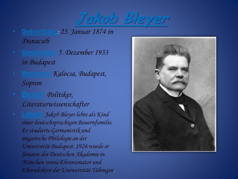 Jakob Bleyer Geburtstag : 25. Januar 1874 in Dunacséb Gestorben : 5. Dezember 1933 in Budapest Wohnort: Kalocsa, Budapest, Sopron Beruf: Politiker, Li