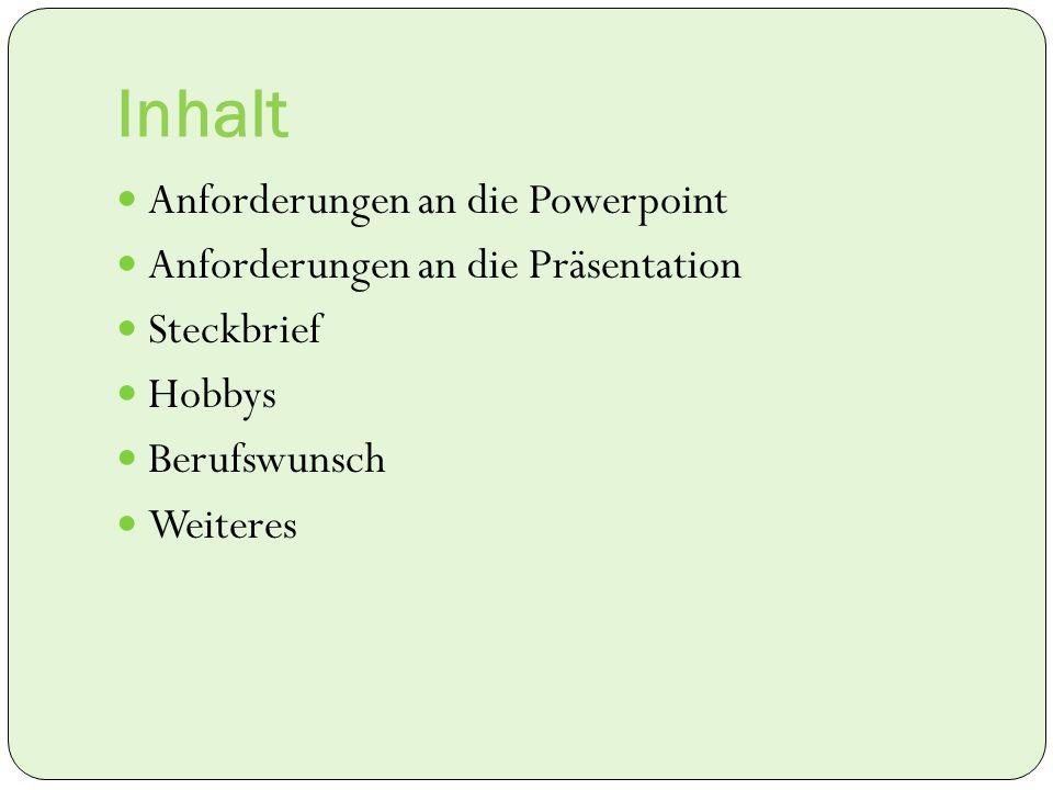 Inhalt Anforderungen an die Powerpoint Anforderungen an die Präsentation Steckbrief Hobbys Berufswunsch Weiteres