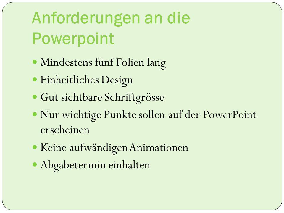 Anforderungen an die Powerpoint Mindestens fünf Folien lang Einheitliches Design Gut sichtbare Schriftgrösse Nur wichtige Punkte sollen auf der PowerP