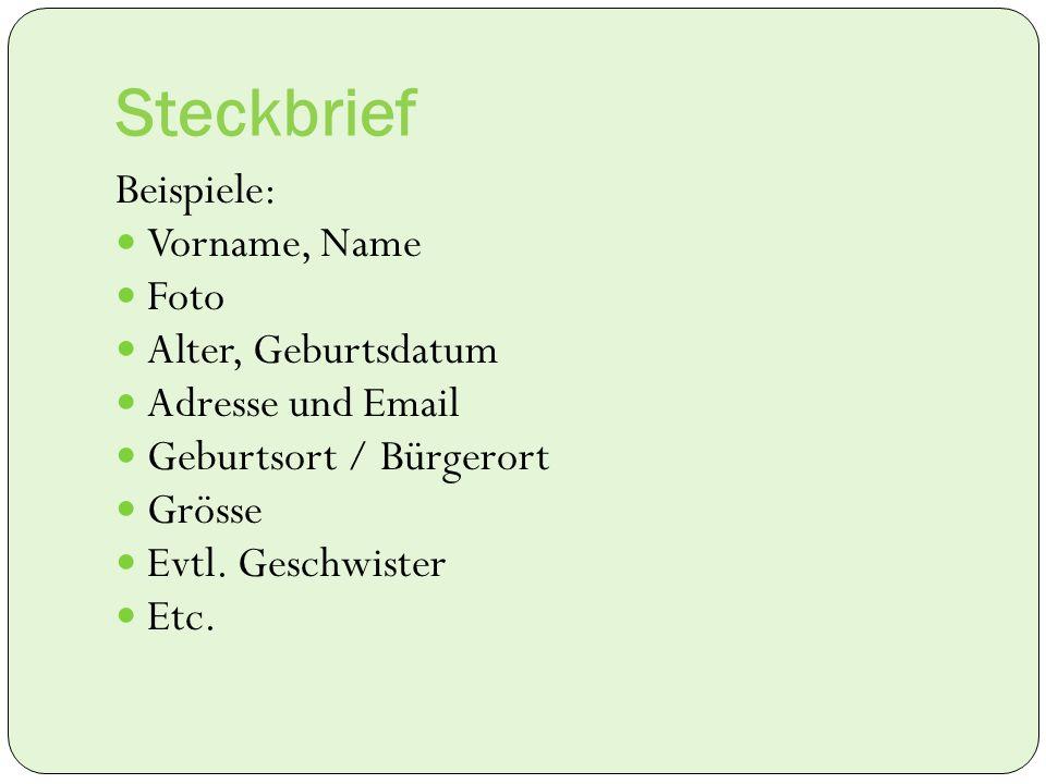 Steckbrief Beispiele: Vorname, Name Foto Alter, Geburtsdatum Adresse und Email Geburtsort / Bürgerort Grösse Evtl. Geschwister Etc.