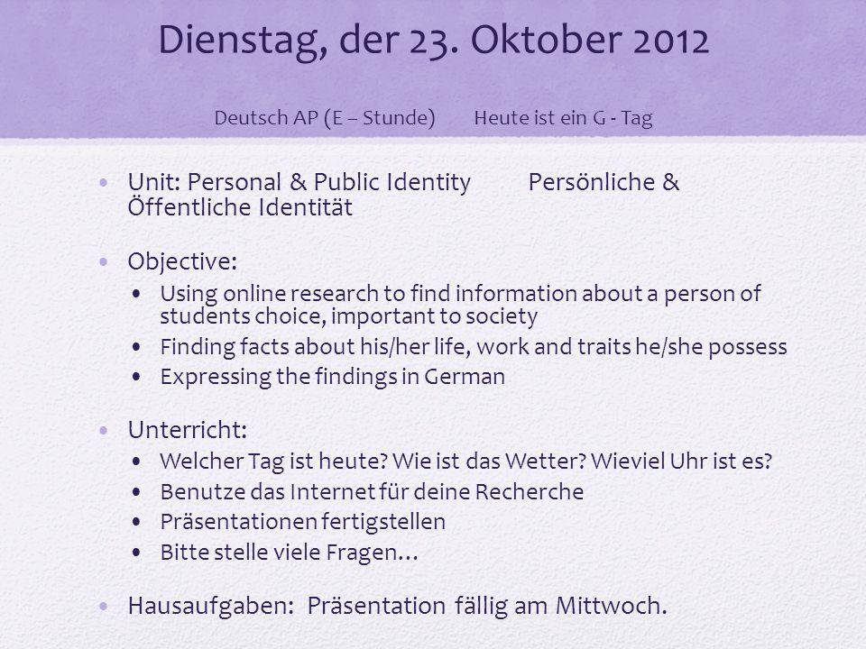 Dienstag, der 23. Oktober 2012 Deutsch AP (E – Stunde)Heute ist ein G - Tag Unit: Personal & Public Identity Persönliche & Öffentliche Identität Objec
