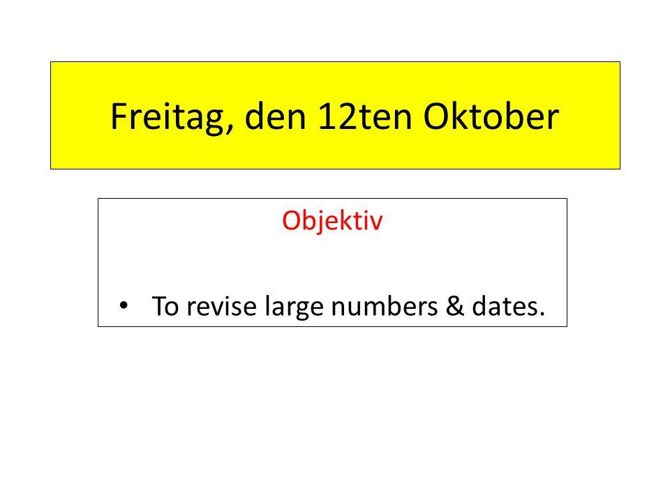 Freitag, den 12ten Oktober Objektiv To revise large numbers & dates.
