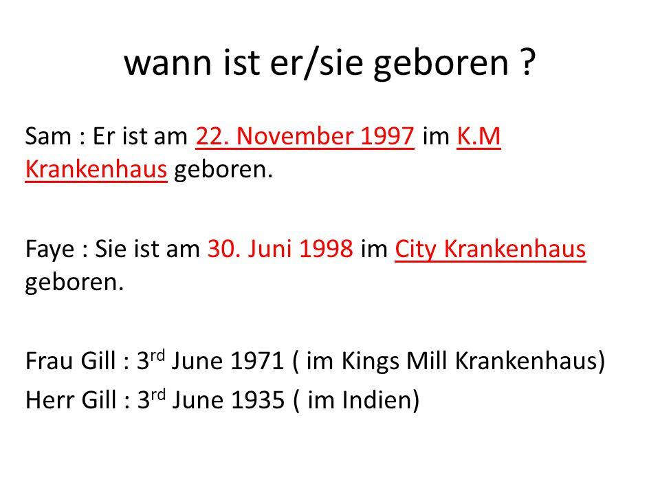 wann ist er/sie geboren ? Sam : Er ist am 22. November 1997 im K.M Krankenhaus geboren. Faye : Sie ist am 30. Juni 1998 im City Krankenhaus geboren. F