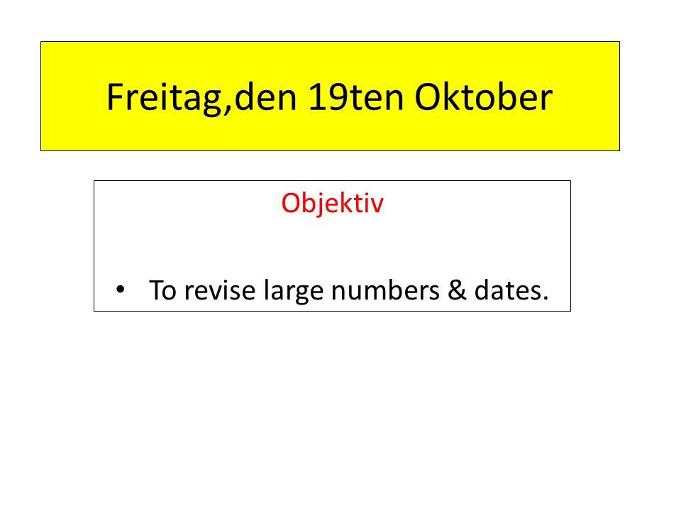 Freitag,den 19ten Oktober Objektiv To revise large numbers & dates.