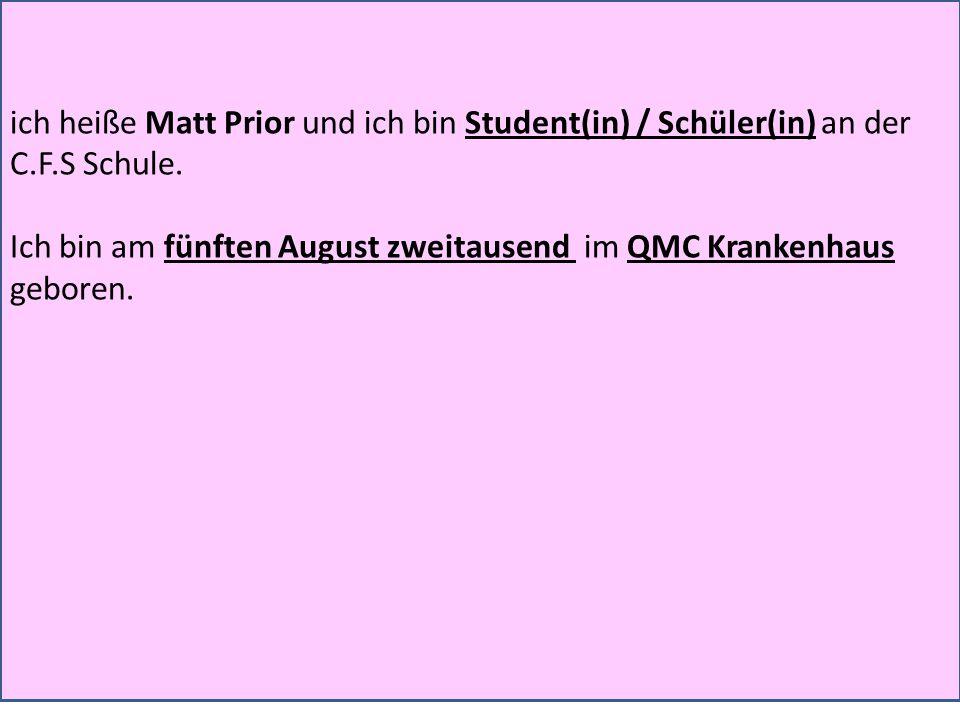ich heiße Matt Prior und ich bin Student(in) / Schüler(in) an der C.F.S Schule. Ich bin am fünften August zweitausend im QMC Krankenhaus geboren.