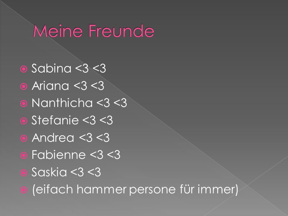  Sabina <3 <3  Ariana <3 <3  Nanthicha <3 <3  Stefanie <3 <3  Andrea <3 <3  Fabienne <3 <3  Saskia <3 <3  (eifach hammer persone für immer)