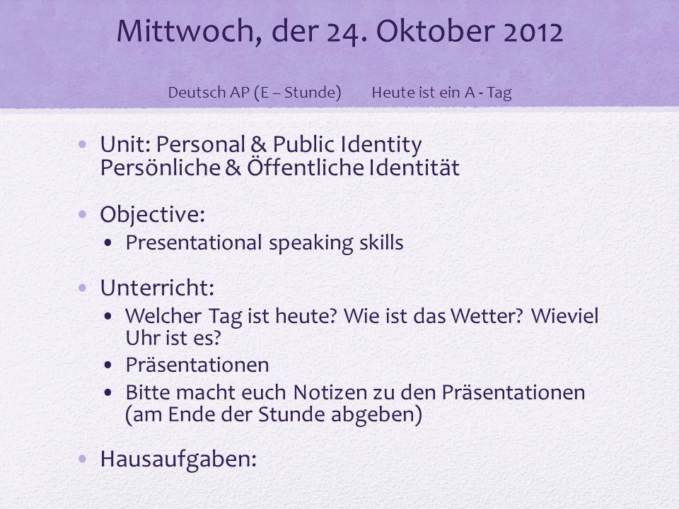 Mittwoch, der 24. Oktober 2012 Deutsch AP (E – Stunde)Heute ist ein A - Tag Unit: Personal & Public Identity Persönliche & Öffentliche Identität Objec