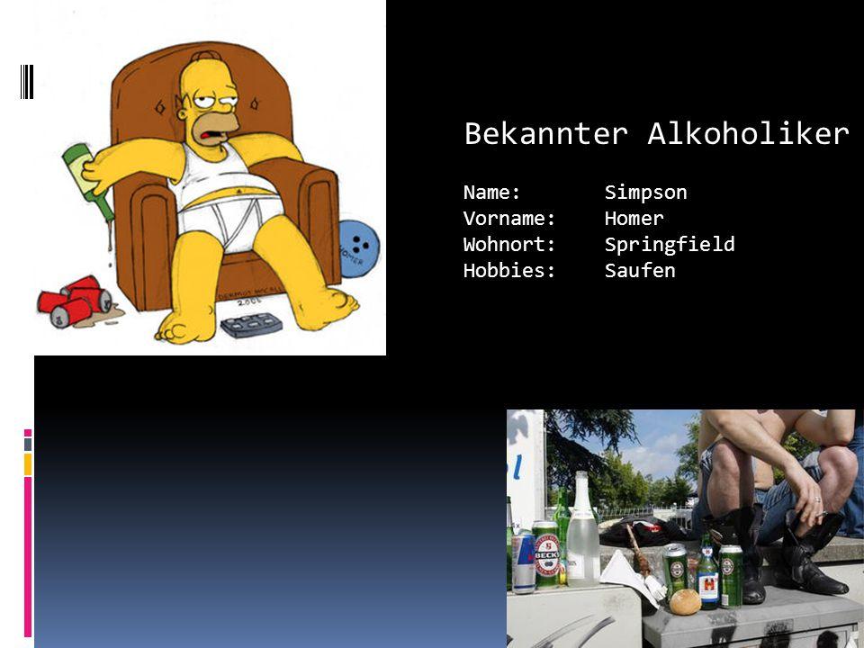 Bekannter Alkoholiker Name: Simpson Vorname: Homer Wohnort: Springfield Hobbies: Saufen