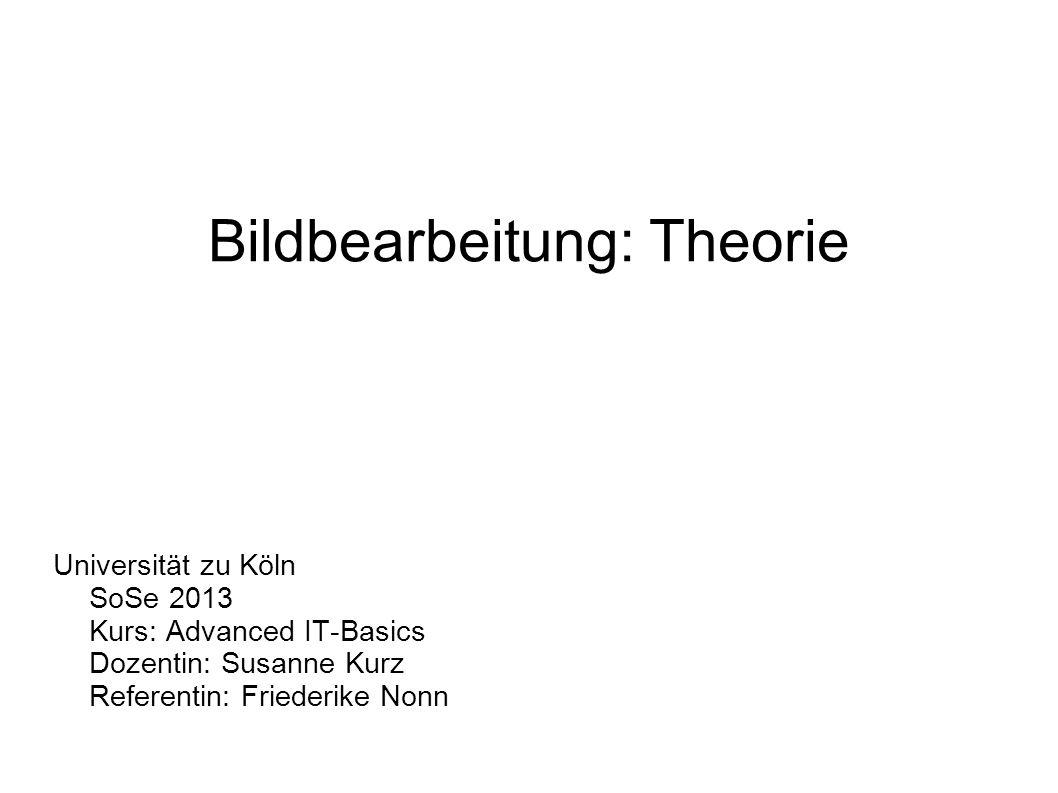 Bildbearbeitung: Theorie Universität zu Köln SoSe 2013 Kurs: Advanced IT-Basics Dozentin: Susanne Kurz Referentin: Friederike Nonn