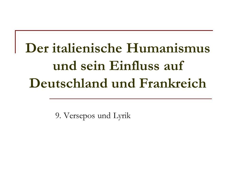 Der italienische Humanismus und sein Einfluss auf Deutschland und Frankreich 9. Versepos und Lyrik