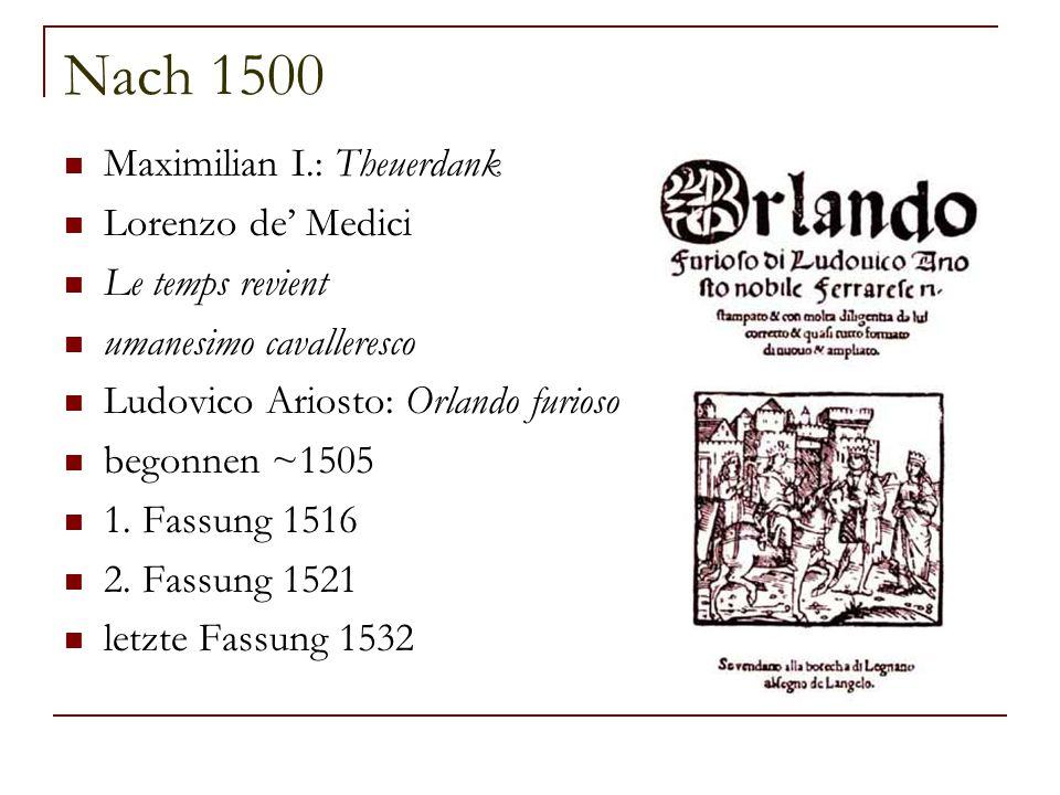 Nach 1500 Maximilian I.: Theuerdank Lorenzo de' Medici Le temps revient umanesimo cavalleresco Ludovico Ariosto: Orlando furioso begonnen ~1505 1. Fas