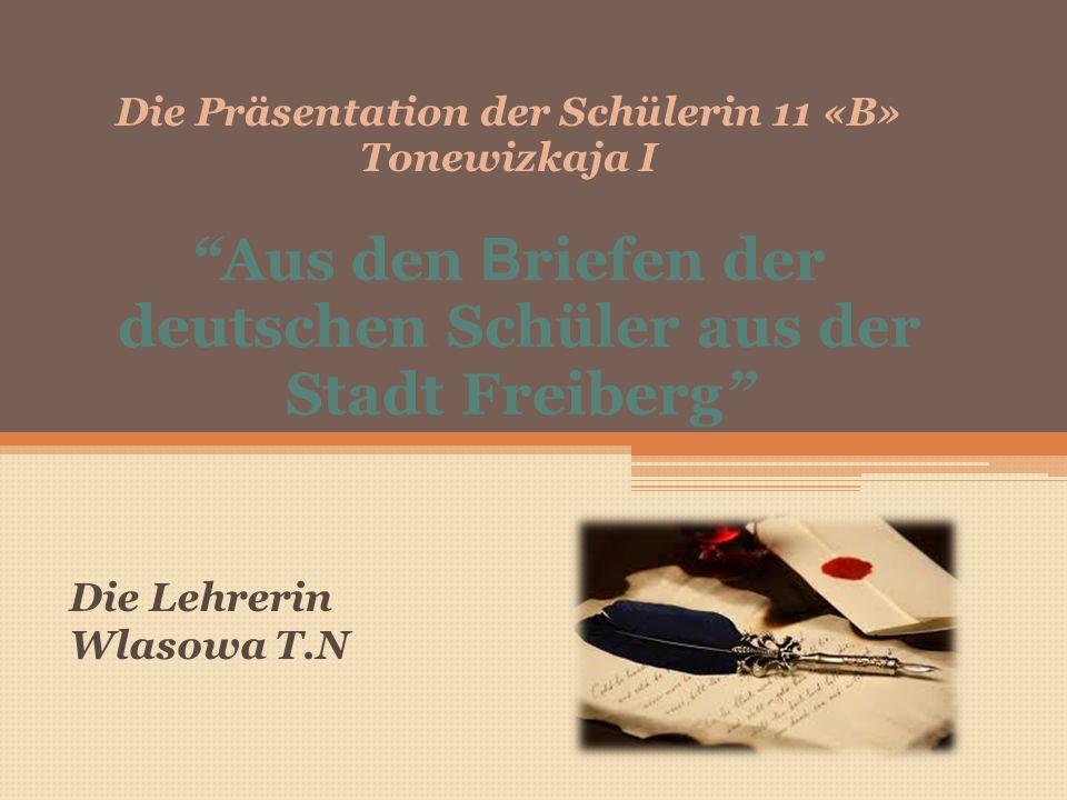 Die Präsentation der Schülerin 11 «B» Tonewizkaja I Aus den B riefen der deutschen Schüler aus der Stadt Freiberg Die Lehrerin Wlasowa T.N