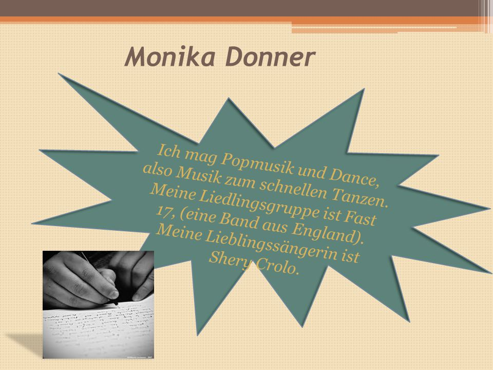 Monika Donner Ich mag Popmusik und Dance, also Musik zum schnellen Tanzen.
