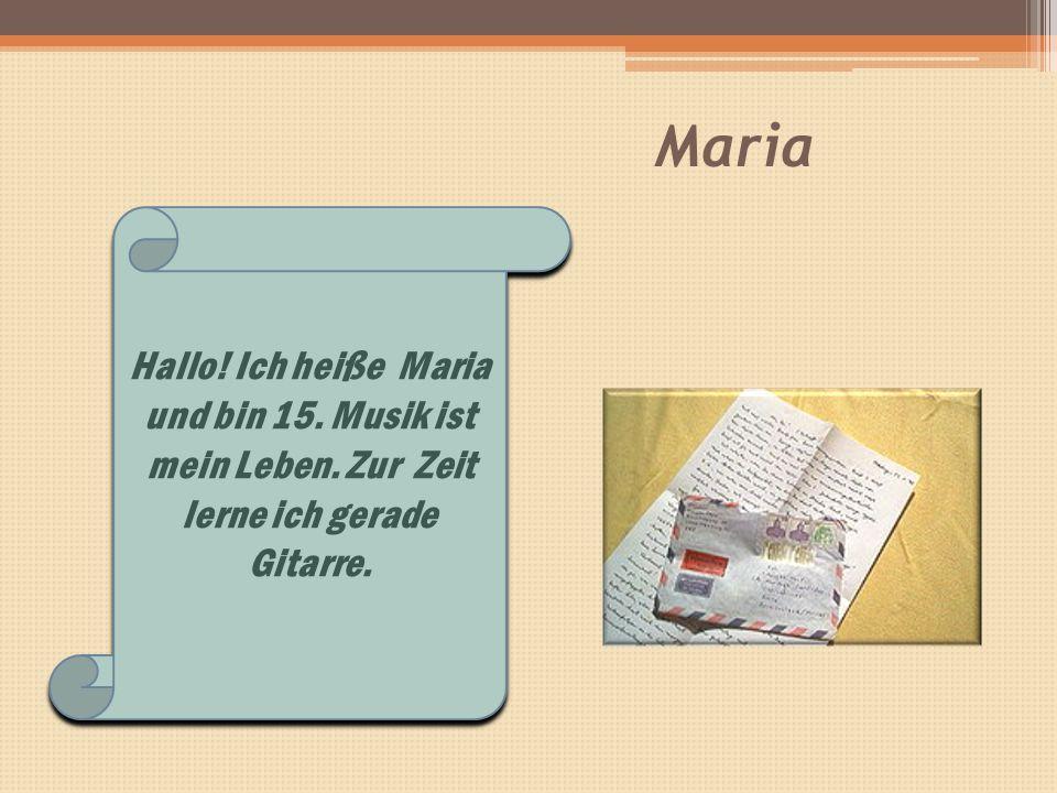 Maria Hallo! Ich heiße Maria und bin 15. Musik ist mein Leben. Zur Zeit lerne ich gerade Gitarre.
