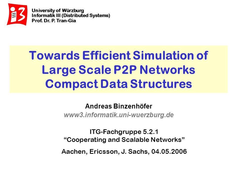 University of Würzburg Distributed Systems Andreas Binzenhöfer Compact Data Structures 12 Zwischenfazit  Hold Time in der Event Queue beeinflußt Skalierbarkeit  Calendar Queue  Leicht implementierbar  Muß für P2P nicht dynamisch angepaßt werden  Ähnliche Datenstrukturen existieren z.B.