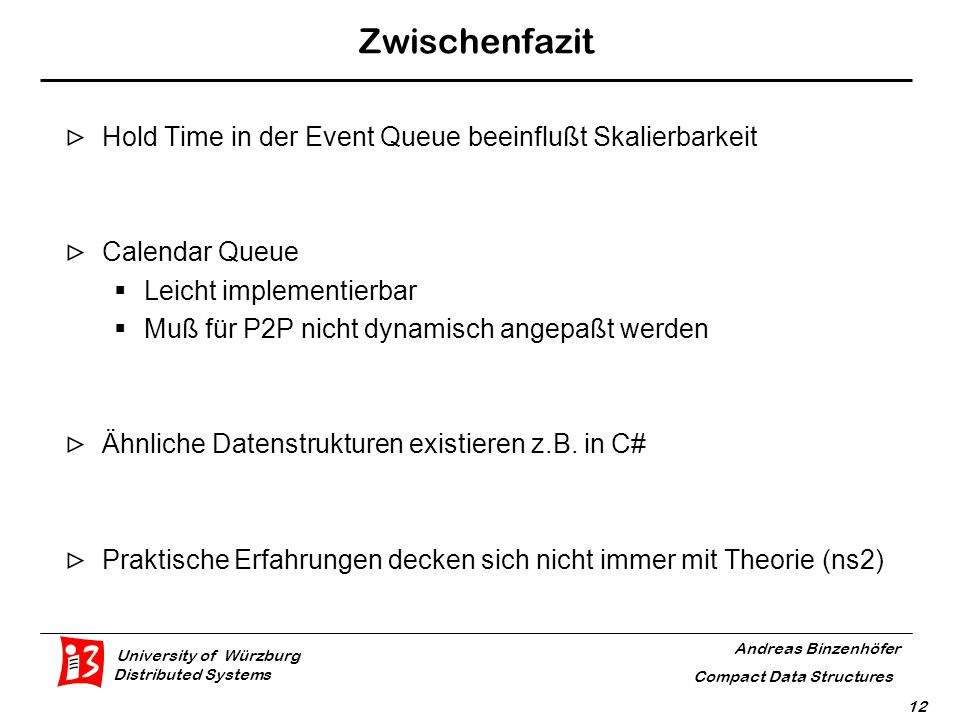 University of Würzburg Distributed Systems Andreas Binzenhöfer Compact Data Structures 12 Zwischenfazit  Hold Time in der Event Queue beeinflußt Skalierbarkeit  Calendar Queue  Leicht implementierbar  Muß für P2P nicht dynamisch angepaßt werden  Ähnliche Datenstrukturen existieren z.B.