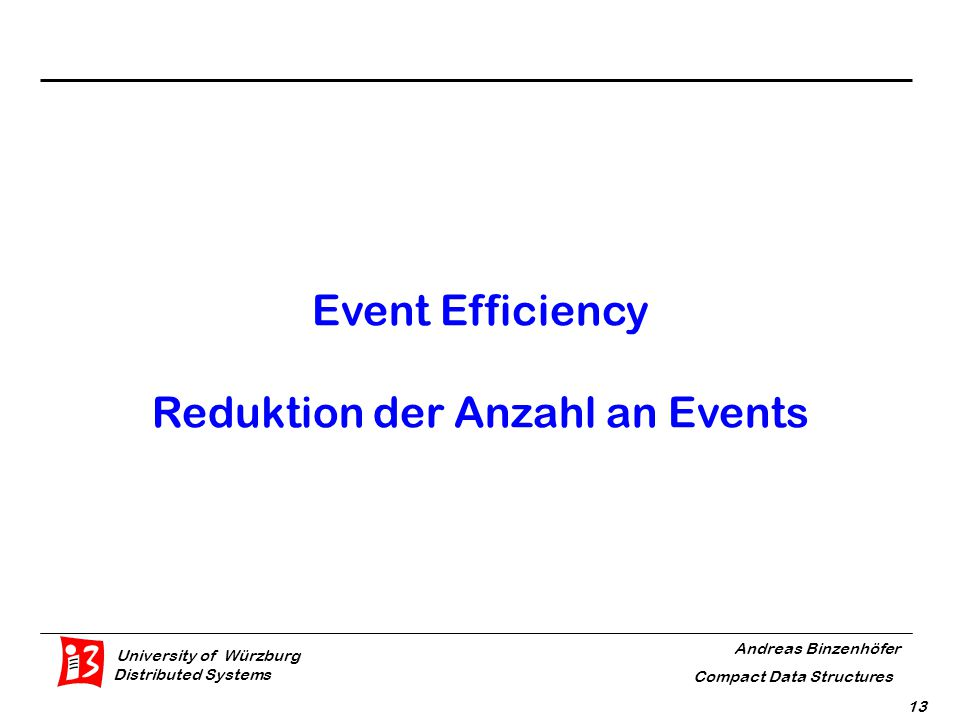 University of Würzburg Distributed Systems Andreas Binzenhöfer Compact Data Structures 13 Event Efficiency Reduktion der Anzahl an Events