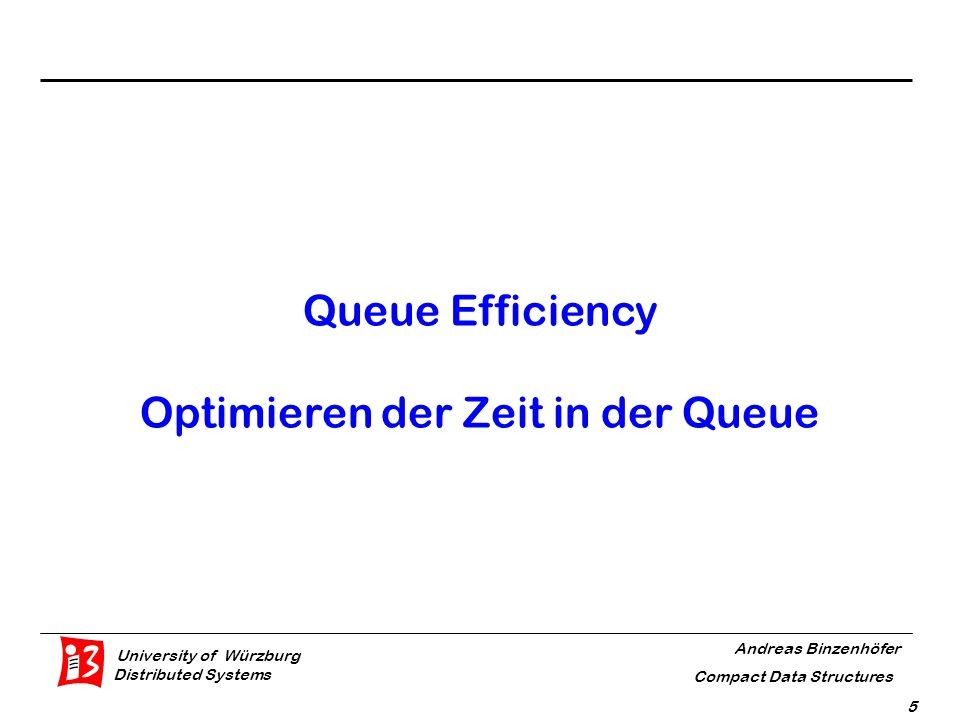 University of Würzburg Distributed Systems Andreas Binzenhöfer Compact Data Structures 5 Queue Efficiency Optimieren der Zeit in der Queue