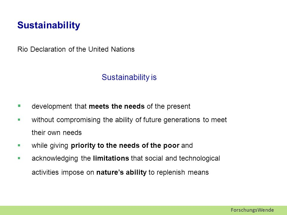 ForschungsWende Sustainability Rio Declaration of the United Nations Sustainability is  development that meets the needs of the present  without compromising the ability of future generations to meet their own needs  while giving priority to the needs of the poor and  acknowledging the limitations that social and technological activities impose on nature's ability to replenish means