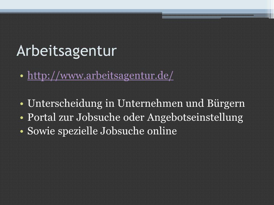 Arbeitsagentur http://www.arbeitsagentur.de/ Unterscheidung in Unternehmen und Bürgern Portal zur Jobsuche oder Angebotseinstellung Sowie spezielle Jo