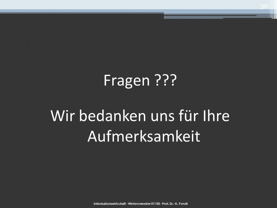Fragen ??? Wir bedanken uns für Ihre Aufmerksamkeit Informationswirtschaft – Wintersemester 07/08 – Prof. Dr. H. Fendt 30