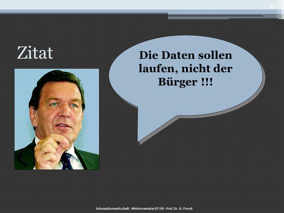 Zitat Die Daten sollen laufen, nicht der Bürger !!! Informationswirtschaft – Wintersemester 07/08 – Prof. Dr. H. Fendt 6