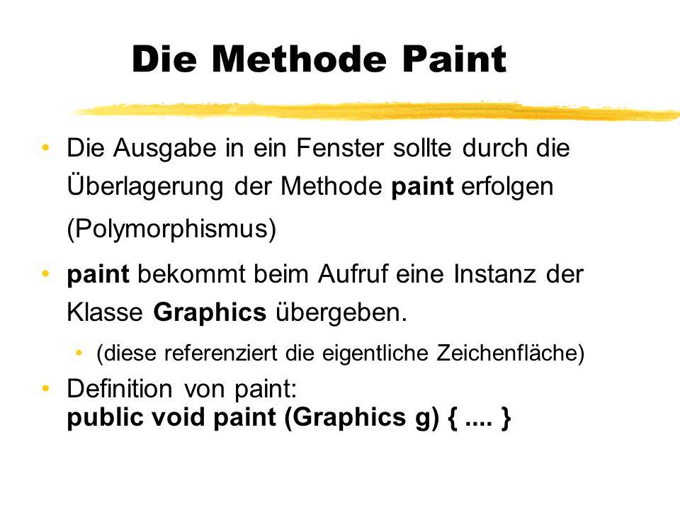 Die Methode Paint Die Ausgabe in ein Fenster sollte durch die Überlagerung der Methode paint erfolgen (Polymorphismus) paint bekommt beim Aufruf eine Instanz der Klasse Graphics übergeben.