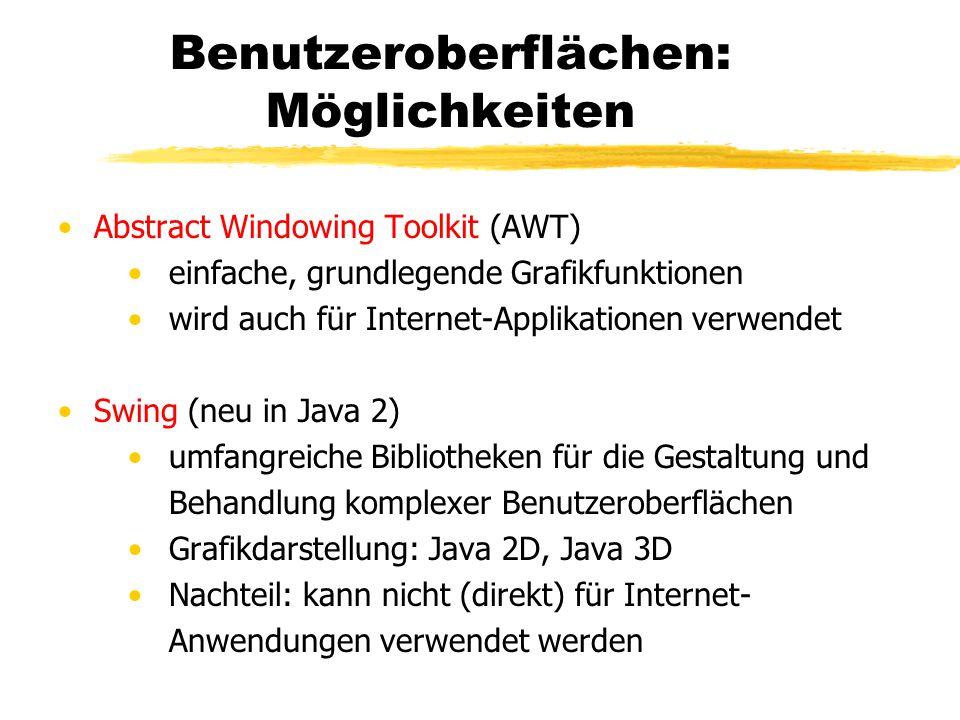 Benutzeroberflächen: Möglichkeiten Abstract Windowing Toolkit (AWT) einfache, grundlegende Grafikfunktionen wird auch für Internet-Applikationen verwendet Swing (neu in Java 2) umfangreiche Bibliotheken für die Gestaltung und Behandlung komplexer Benutzeroberflächen Grafikdarstellung: Java 2D, Java 3D Nachteil: kann nicht (direkt) für Internet- Anwendungen verwendet werden