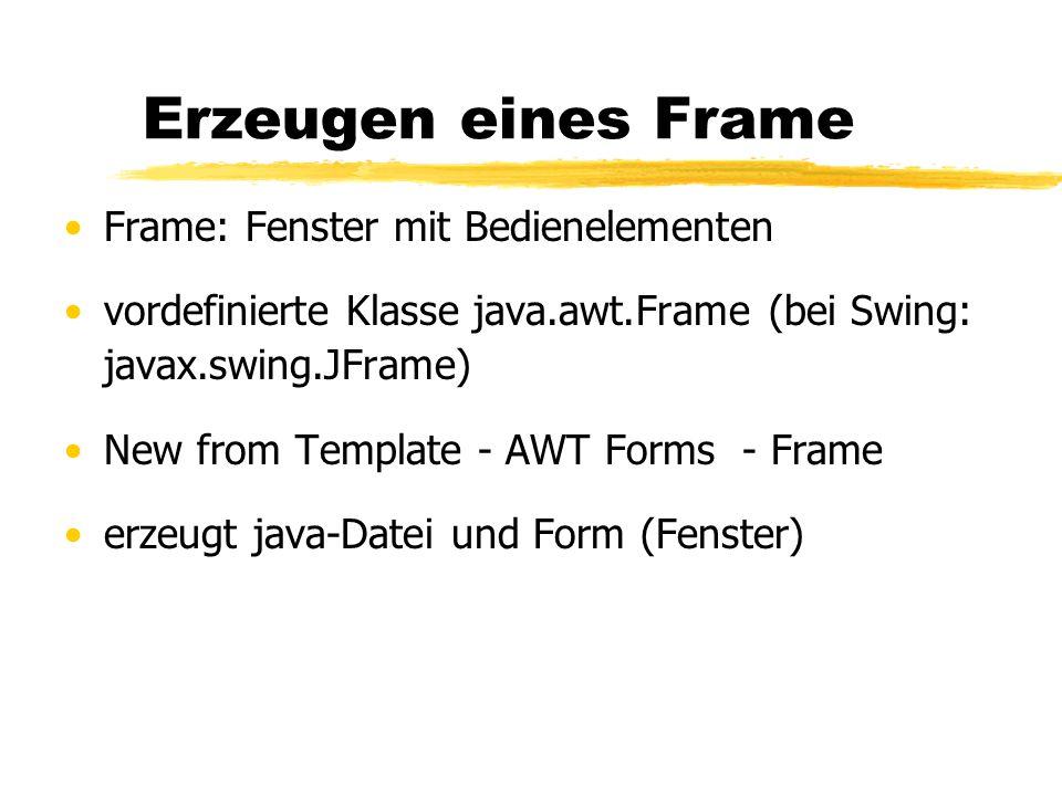 Erzeugen eines Frame Frame: Fenster mit Bedienelementen vordefinierte Klasse java.awt.Frame (bei Swing: javax.swing.JFrame) New from Template - AWT Forms - Frame erzeugt java-Datei und Form (Fenster)
