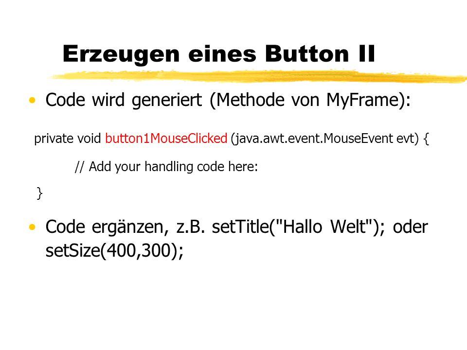 Erzeugen eines Button II Code wird generiert (Methode von MyFrame): private void button1MouseClicked (java.awt.event.MouseEvent evt) { // Add your handling code here: } Code ergänzen, z.B.