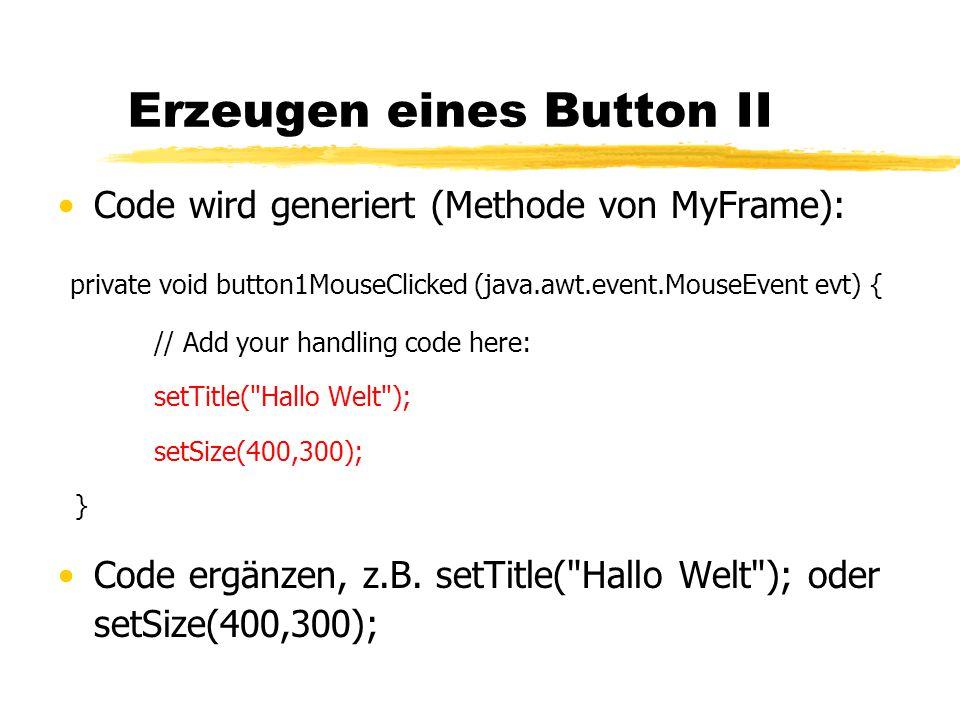 Erzeugen eines Button II Code wird generiert (Methode von MyFrame): private void button1MouseClicked (java.awt.event.MouseEvent evt) { // Add your handling code here: setTitle( Hallo Welt ); setSize(400,300); } Code ergänzen, z.B.