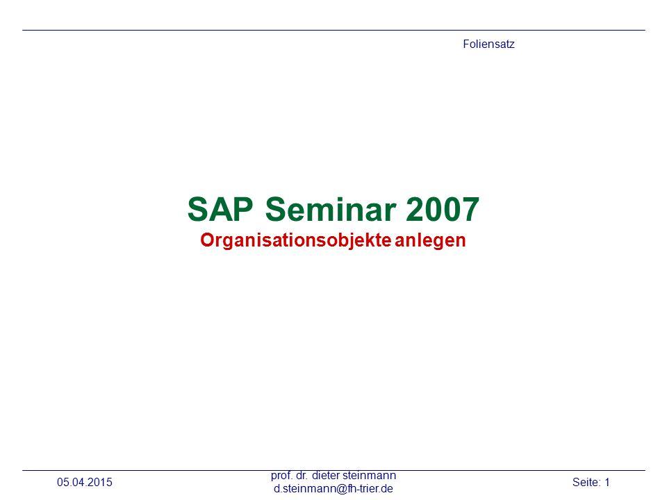 05.04.2015 prof. dr. dieter steinmann d.steinmann@fh-trier.de Seite: 1 SAP Seminar 2007 Organisationsobjekte anlegen Foliensatz