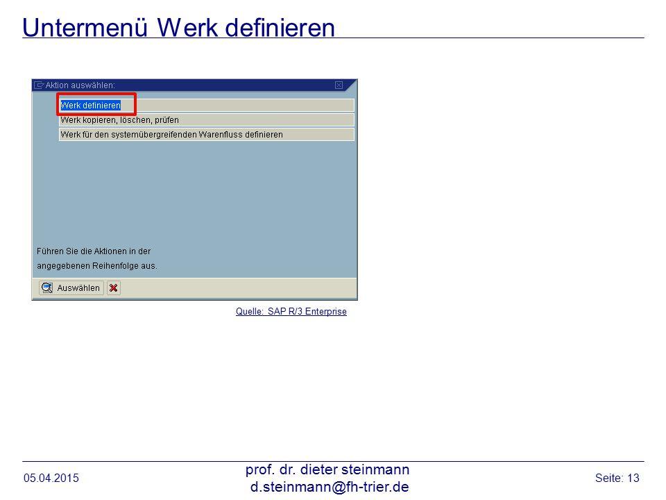 Untermenü Werk definieren 05.04.2015 prof. dr. dieter steinmann d.steinmann@fh-trier.de Seite: 13 Quelle: SAP R/3 Enterprise