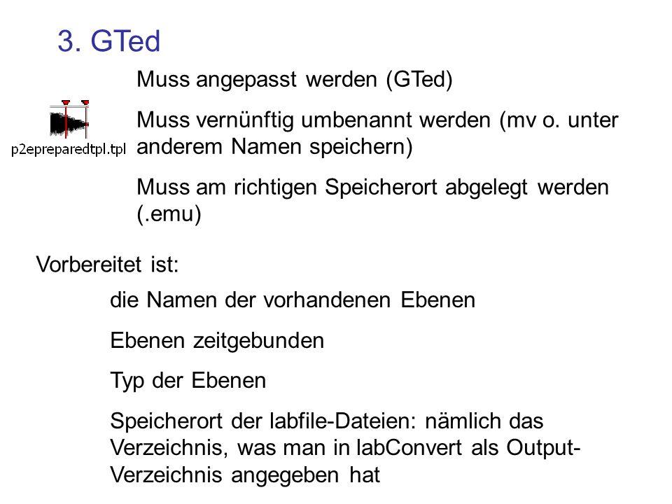 3. GTed Muss angepasst werden (GTed) Muss vernünftig umbenannt werden (mv o. unter anderem Namen speichern) Muss am richtigen Speicherort abgelegt wer