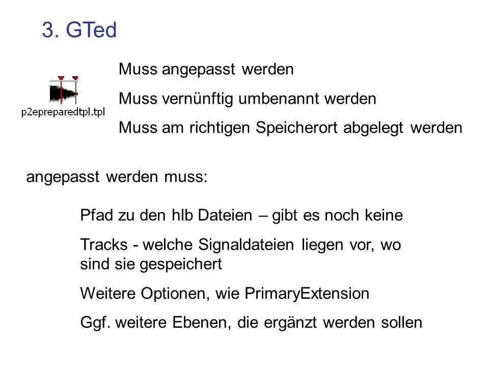 3. GTed Muss angepasst werden Muss vernünftig umbenannt werden Muss am richtigen Speicherort abgelegt werden Pfad zu den hlb Dateien – gibt es noch ke