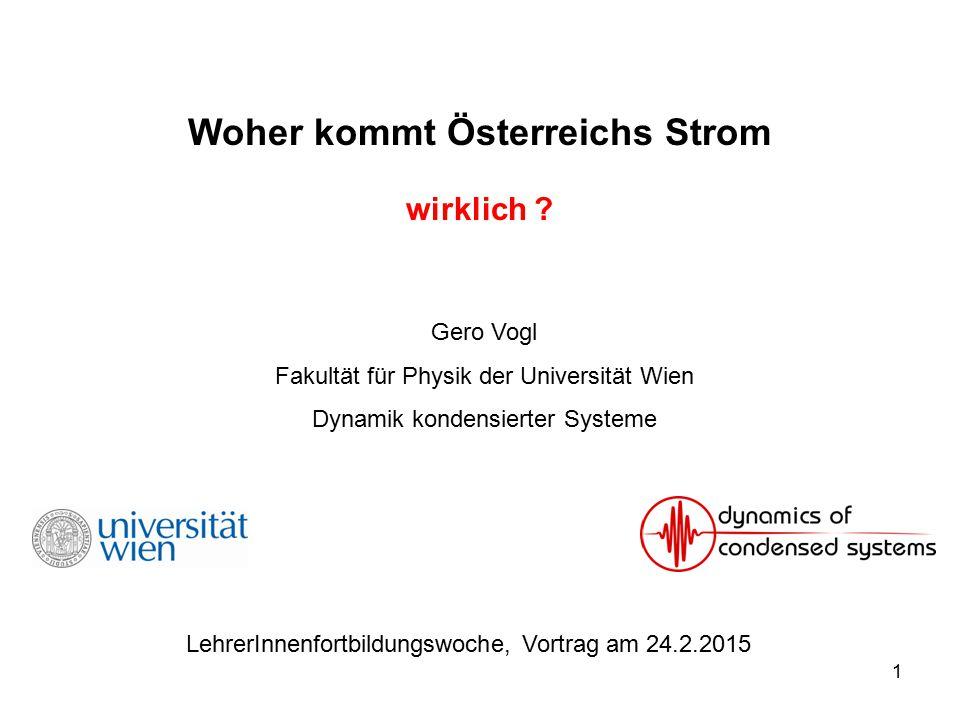 1 Woher kommt Österreichs Strom wirklich ? Gero Vogl Fakultät für Physik der Universität Wien Dynamik kondensierter Systeme LehrerInnenfortbildungswoc
