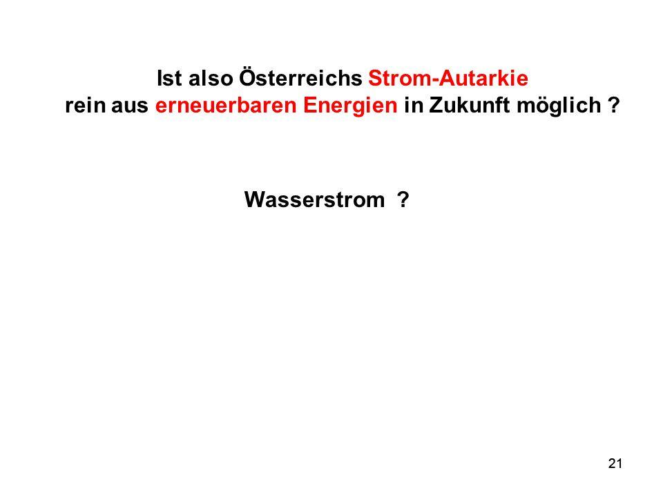 21 Wasserstrom ? Ist also Österreichs Strom-Autarkie rein aus erneuerbaren Energien in Zukunft möglich ?