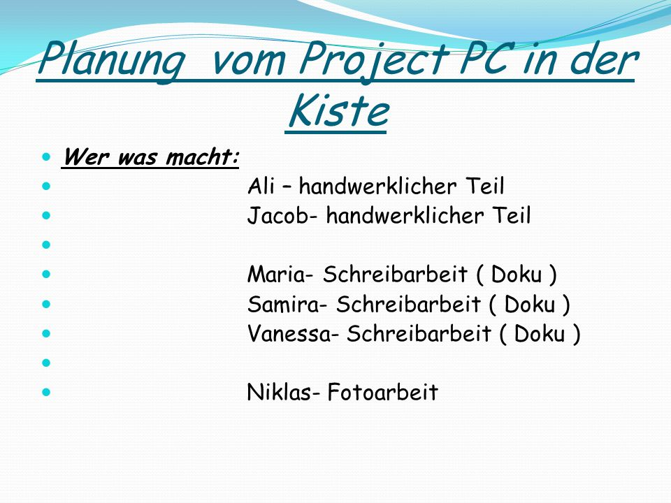 Planung vom Project PC in der Kiste Wer was macht: Ali – handwerklicher Teil Jacob- handwerklicher Teil Maria- Schreibarbeit ( Doku ) Samira- Schreiba
