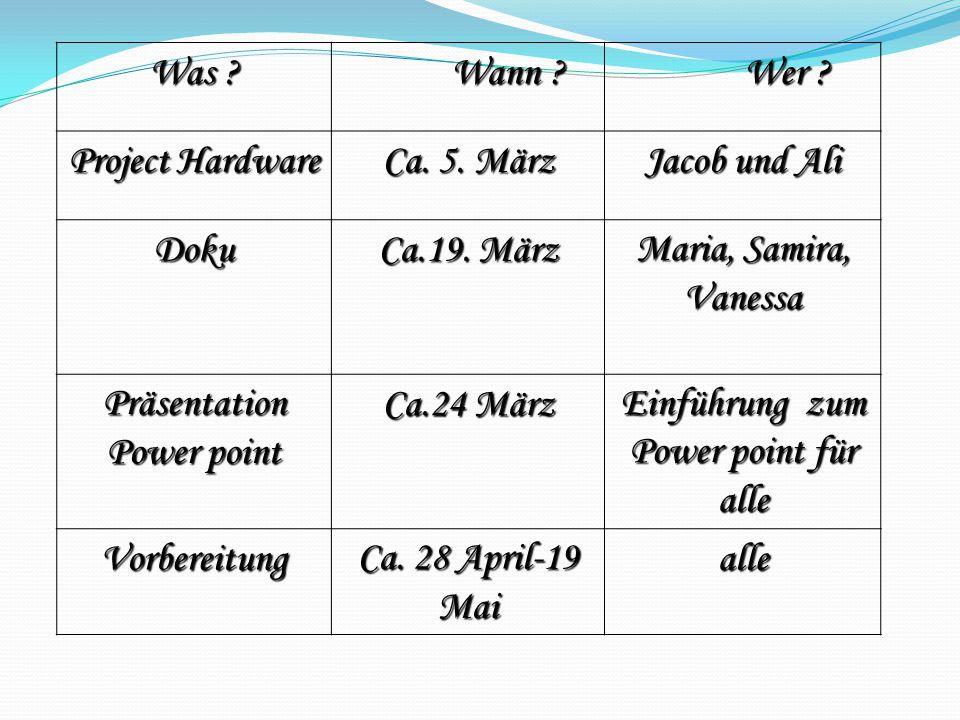 Was ? Wann ? Wann ? Wer ? Wer ? Project Hardware Ca. 5. März Jacob und Ali Doku Ca.19. März Maria, Samira, Vanessa Präsentation Power point Ca.24 März