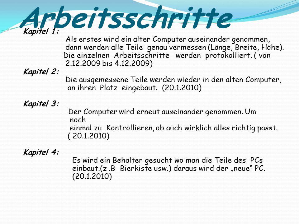 Arbeitsschritte Kapitel 1: Als erstes wird ein alter Computer auseinander genommen, dann werden alle Teile genau vermessen (Länge, Breite, Höhe). Die