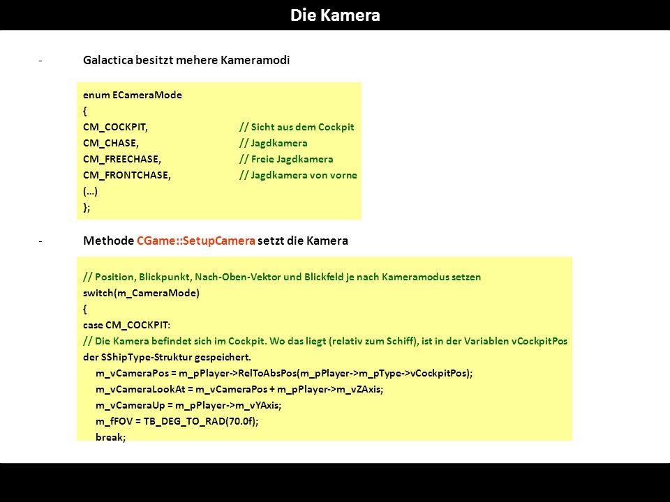 -Galactica besitzt mehere Kameramodi enum ECameraMode { CM_COCKPIT,// Sicht aus dem Cockpit CM_CHASE,// Jagdkamera CM_FREECHASE,// Freie Jagdkamera CM_FRONTCHASE,// Jagdkamera von vorne (…) }; -Methode CGame::SetupCamera setzt die Kamera // Position, Blickpunkt, Nach-Oben-Vektor und Blickfeld je nach Kameramodus setzen switch(m_CameraMode) { case CM_COCKPIT: // Die Kamera befindet sich im Cockpit.