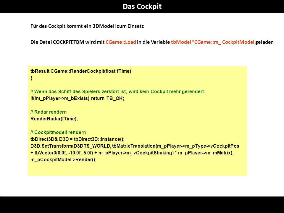 Für das Cockpit kommt ein 3DModell zum Einsatz Die Datei COCKPIT.TBM wird mit CGame::Load in die Variable tbModel*CGame::m_ CockpitModel geladen tbResult CGame::RenderCockpit(float fTime) { // Wenn das Schiff des Spielers zerstört ist, wird kein Cockpit mehr gerendert.