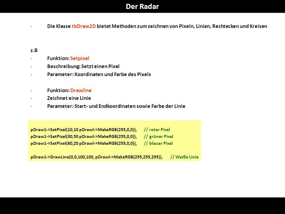 -Die Klasse tbDraw2D bietet Methoden zum zeichnen von Pixeln, Linien, Rechtecken und Kreisen z.B -Funktion: Setpixel -Beschreibung: Setzt einen Pixel -Parameter: Koordinaten und Farbe des Pixels -Funktion: Drawline -Zeichnet eine Linie -Parameter: Start- und Endkoordinaten sowie Farbe der Linie pDraw1->SetPixel(10,10 pDrawl->MakeRGB(255,0,0)), // roter Pixel pDraw1->SetPixel(30,50 pDrawl->MakeRGB(255,0,0)), // grüner Pixel pDraw1->SetPixel(80,20 pDrawl->MakeRGB(255,0,0)), // blauer Pixel pDraw1->DrawLine(0,0,100,100, pDrawl->MakeRGB(255,255,255)), // Weiße Linie Der Radar