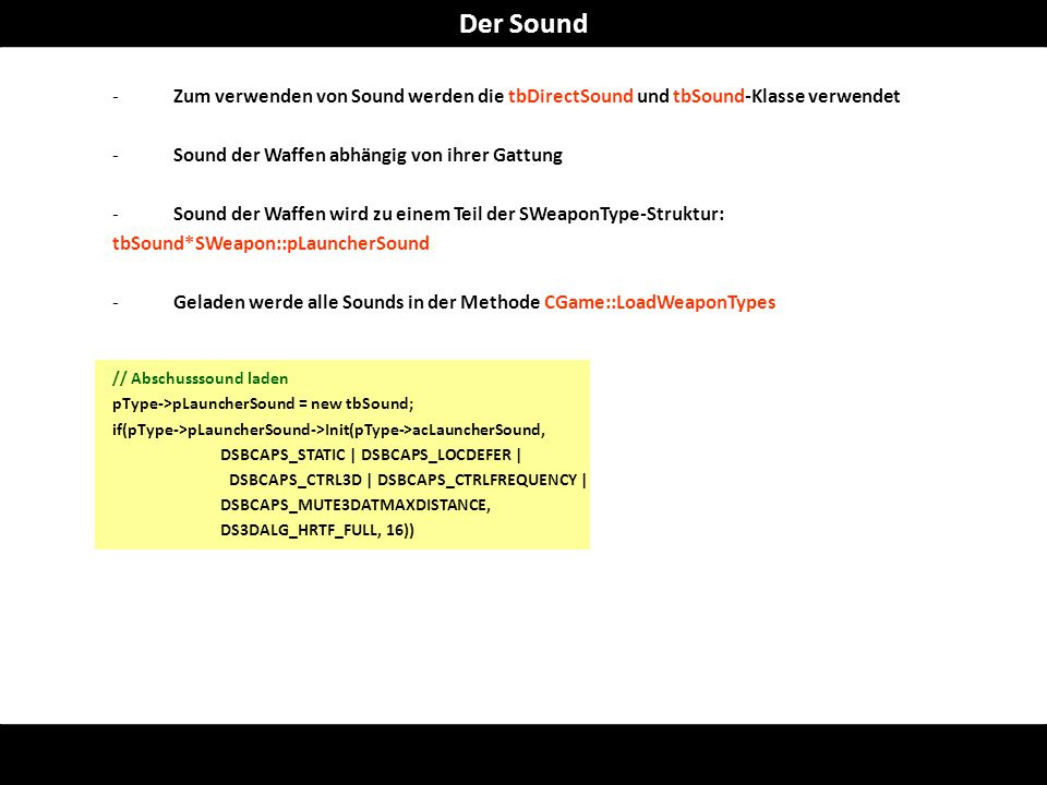 -Zum verwenden von Sound werden die tbDirectSound und tbSound-Klasse verwendet -Sound der Waffen abhängig von ihrer Gattung -Sound der Waffen wird zu einem Teil der SWeaponType-Struktur: tbSound*SWeapon::pLauncherSound -Geladen werde alle Sounds in der Methode CGame::LoadWeaponTypes // Abschusssound laden pType->pLauncherSound = new tbSound; if(pType->pLauncherSound->Init(pType->acLauncherSound, DSBCAPS_STATIC | DSBCAPS_LOCDEFER | DSBCAPS_CTRL3D | DSBCAPS_CTRLFREQUENCY | DSBCAPS_MUTE3DATMAXDISTANCE, DS3DALG_HRTF_FULL, 16)) Der Sound