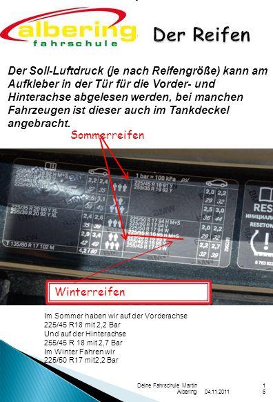 04.11.2011 Deine Fahrschule Martin Albering16 Der Soll-Luftdruck (je nach Reifengröße) kann am Aufkleber in der Tür für die Vorder- und Hinterachse abgelesen werden, bei manchen Fahrzeugen ist dieser auch im Tankdeckel angebracht.