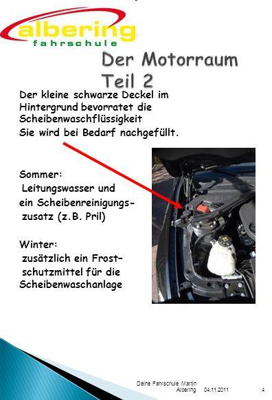 04.11.2011 Deine Fahrschule Martin Albering4 Der kleine schwarze Deckel im Hintergrund bevorratet die Scheibenwaschflüssigkeit Sie wird bei Bedarf nachgefüllt.