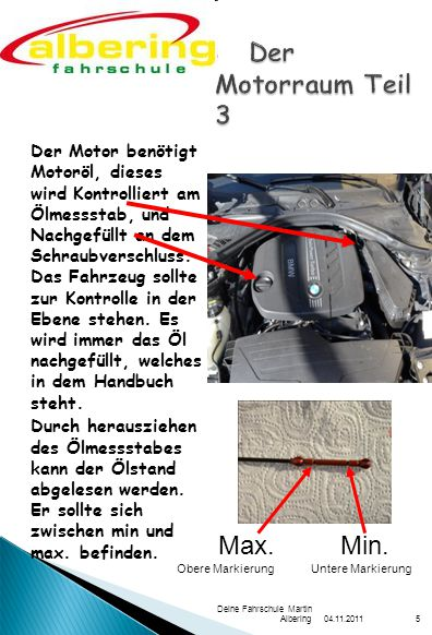04.11.2011 Deine Fahrschule Martin Albering5 Der Motor benötigt Motoröl, dieses wird Kontrolliert am Ölmessstab, und Nachgefüllt an dem Schraubverschluss.